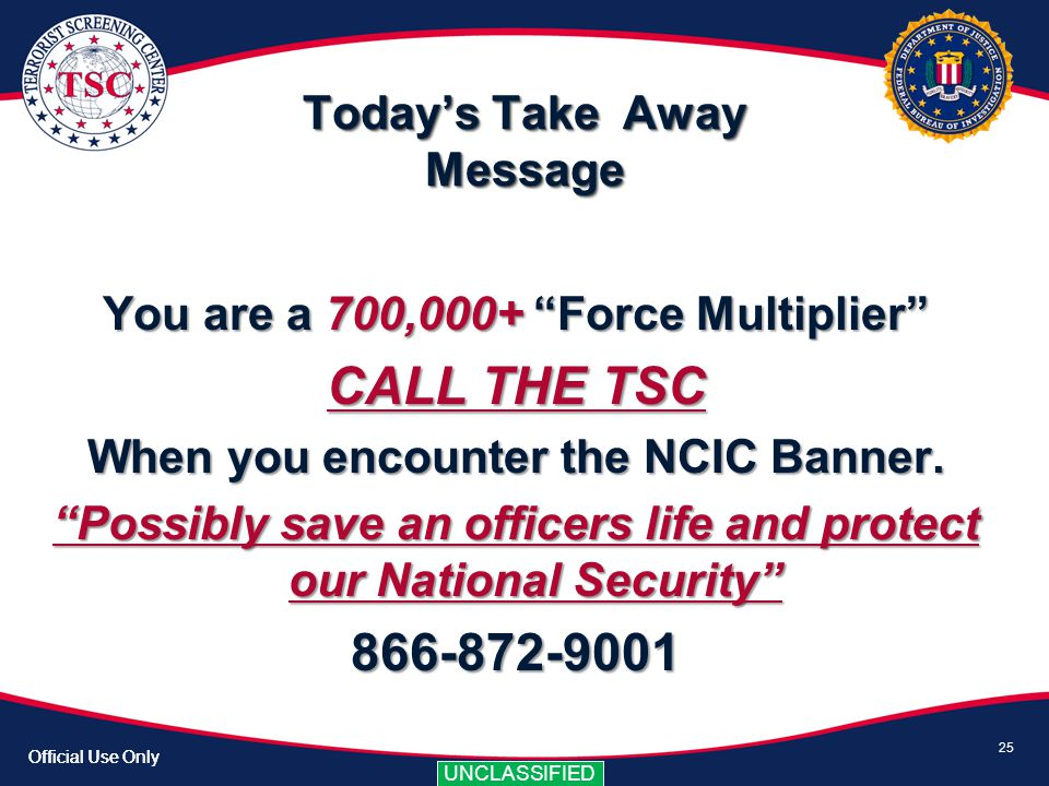 Official Use Only UNCLASSIFIED Official Use Only UNCLASSIFIED Todays Take Away Message 25 You are a 700,000+ Force Multiplier CALL THE TSC When you en