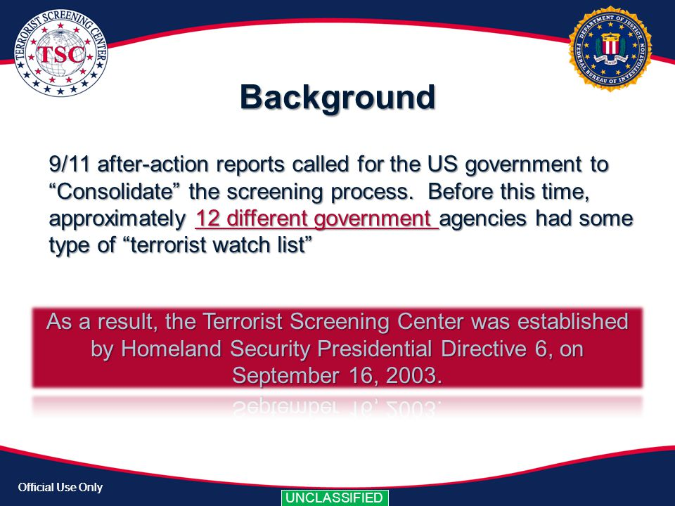 Official Use Only UNCLASSIFIED Official Use Only UNCLASSIFIED FLOW OF INFORMATION The Terrorist Screening Center serves as the United States Government Clearing House for the Screening and Coordination of Encounters with Known or Appropriately Suspected Terrorists.