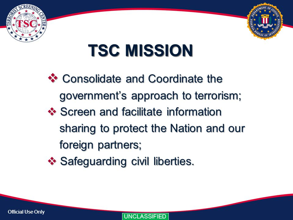 Official Use Only UNCLASSIFIED Official Use Only UNCLASSIFIED The TSC has identified thru NCIC audits that approximately 20% of Law Enforcement that queries NCIC and gets the Warning Banner does not call The TSC.