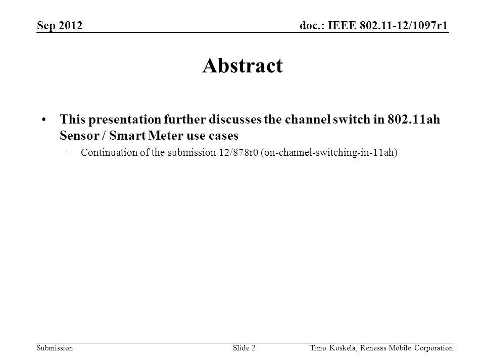 doc.: IEEE 802.11-12/1097r1 Submission Abstract This presentation further discusses the channel switch in 802.11ah Sensor / Smart Meter use cases –Continuation of the submission 12/878r0 (on-channel-switching-in-11ah) Slide 2Timo Koskela, Renesas Mobile Corporation Sep 2012