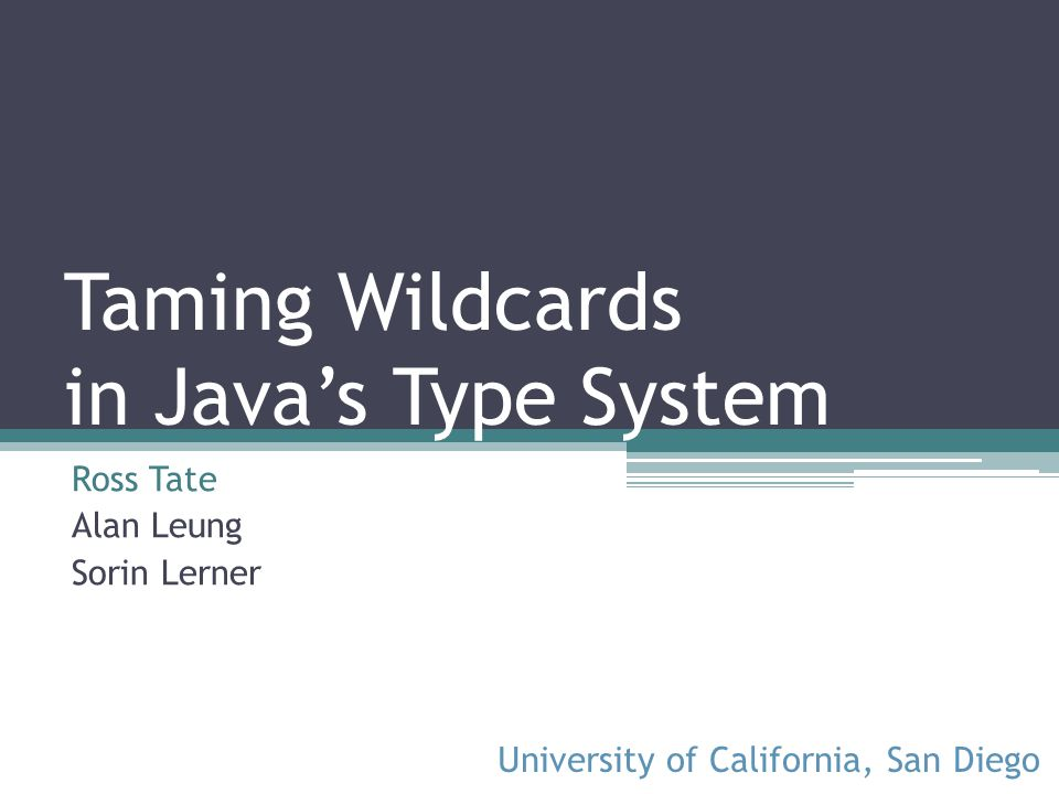 Taming Wildcards in Javas Type System Ross Tate Alan Leung Sorin Lerner University of California, San Diego