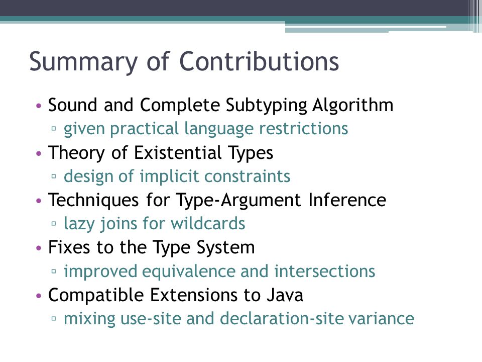 Summary of Contributions Sound and Complete Subtyping Algorithm given practical language restrictions Theory of Existential Types design of implicit constraints Techniques for Type-Argument Inference lazy joins for wildcards Fixes to the Type System improved equivalence and intersections Compatible Extensions to Java mixing use-site and declaration-site variance