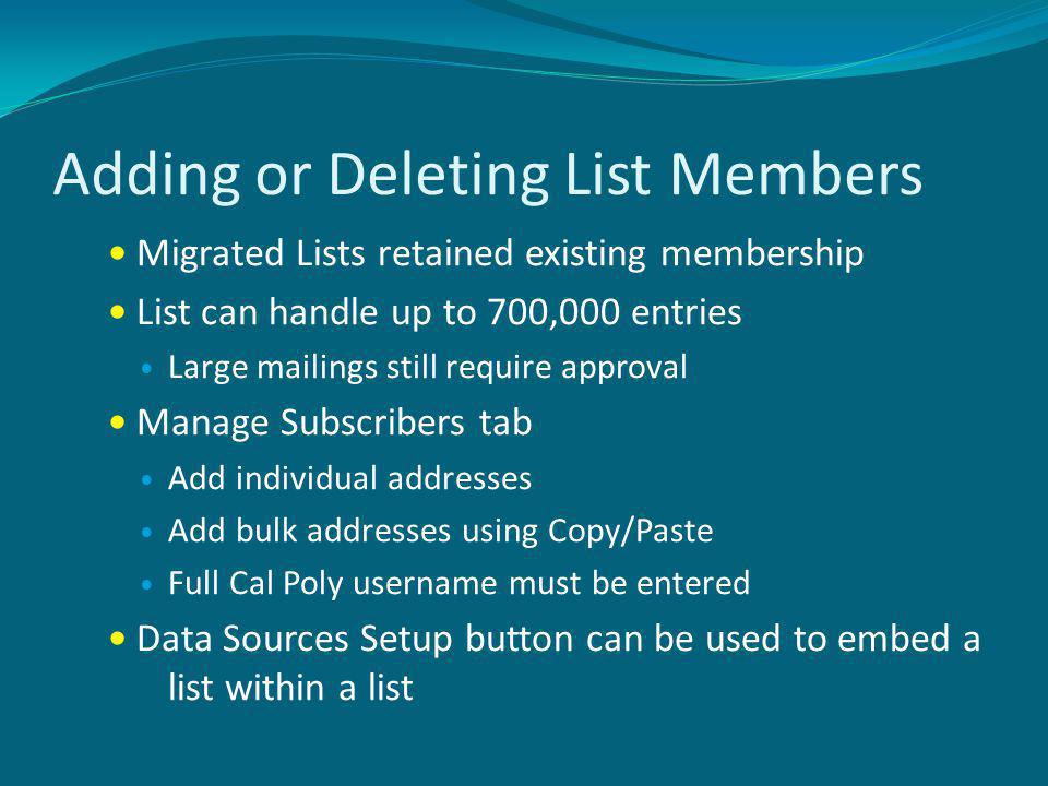 Adding or Deleting List Members Migrated Lists retained existing membership List can handle up to 700,000 entries Large mailings still require approval Manage Subscribers tab Add individual addresses Add bulk addresses using Copy/Paste Full Cal Poly username must be entered Data Sources Setup button can be used to embed a list within a list