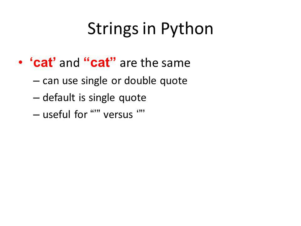 Strings in Python cat and cat are the same – can use single or double quote – default is single quote – useful for versus