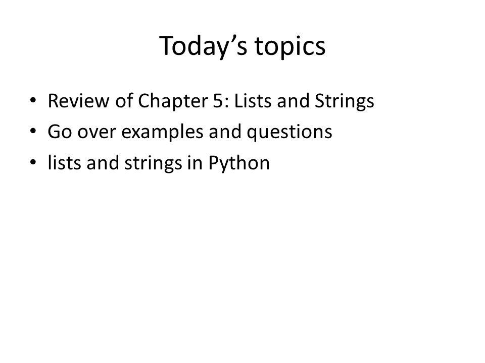 Todays topics Review of Chapter 5: Lists and Strings Go over examples and questions lists and strings in Python