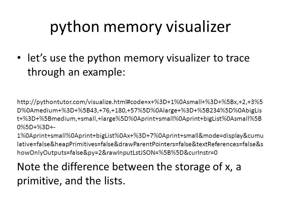 python memory visualizer lets use the python memory visualizer to trace through an example: http://pythontutor.com/visualize.html#code=x+%3D+1%0Asmall+%3D+%5Bx,+2,+3%5 D%0Amedium+%3D+%5B43,+76,+180,+57%5D%0Alarge+%3D+%5B234%5D%0AbigLis t+%3D+%5Bmedium,+small,+large%5D%0Aprint+small%0Aprint+bigList%0Asmall%5B 0%5D+%3D+- 1%0Aprint+small%0Aprint+bigList%0Ax+%3D+7%0Aprint+small&mode=display&cumu lative=false&heapPrimitives=false&drawParentPointers=false&textReferences=false&s howOnlyOutputs=false&py=2&rawInputLstJSON=%5B%5D&curInstr=0 Note the difference between the storage of x, a primitive, and the lists.