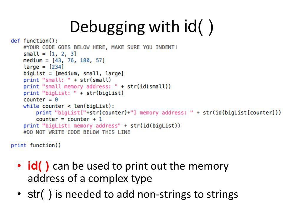 Debugging with id( ) id( ) can be used to print out the memory address of a complex type str( ) is needed to add non-strings to strings