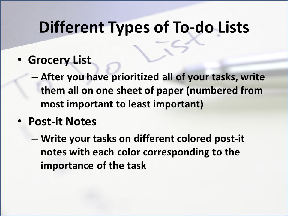 Different Types of To-do Lists (cont.) Electronic To-do List – Certain cell phones, mp3 players, email address sites (like Yahoo or Comcast), and computers have electronic to-do lists that one can create – When youre checking a text, listening to music, logging onto your computer, or reading your email, you can glance at your to-do list and make sure you are on point