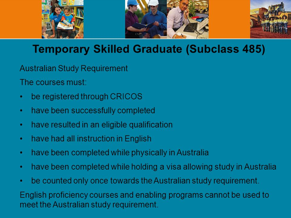 Temporary Skilled Graduate (Subclass 485) Australian Study Requirement The courses must: be registered through CRICOS have been successfully completed have resulted in an eligible qualification have had all instruction in English have been completed while physically in Australia have been completed while holding a visa allowing study in Australia be counted only once towards the Australian study requirement.