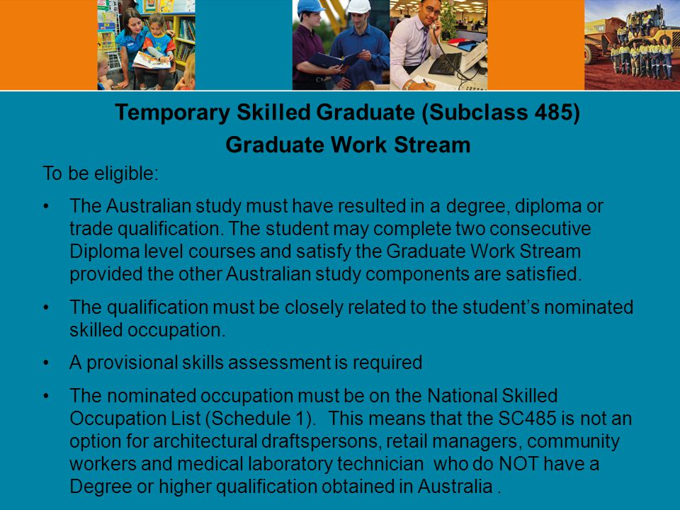 Temporary Skilled Graduate (Subclass 485) Graduate Work Stream To be eligible: The Australian study must have resulted in a degree, diploma or trade qualification.