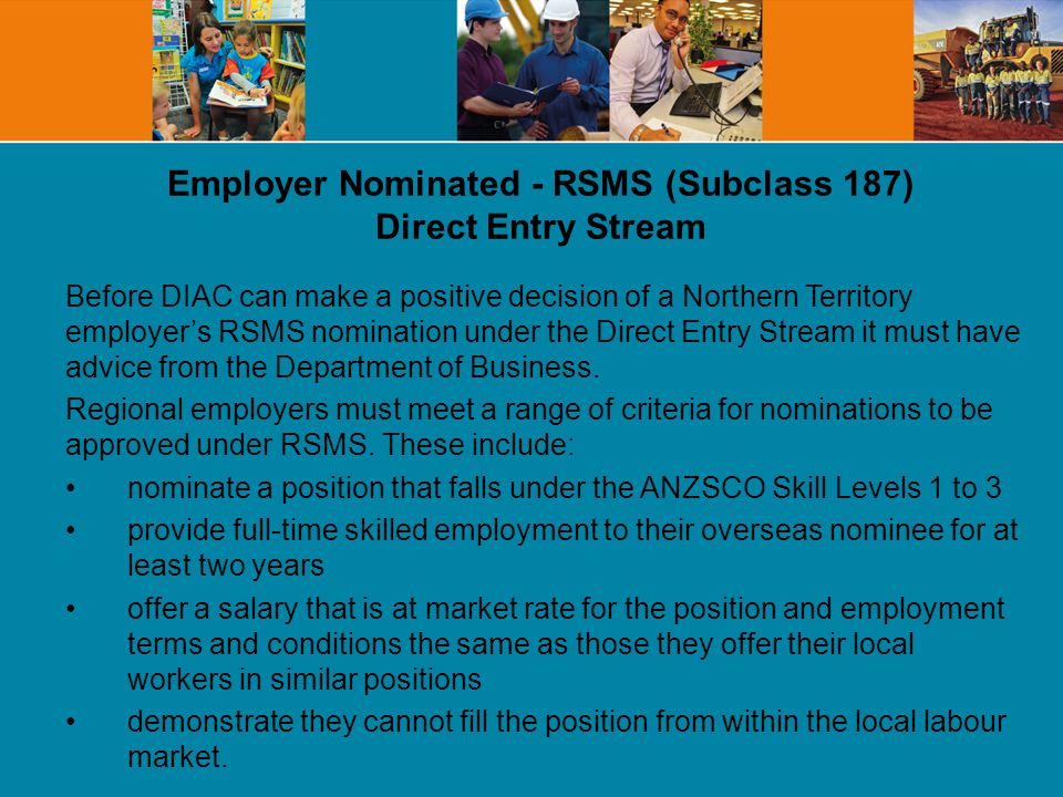 Employer Nominated - RSMS (Subclass 187) Direct Entry Stream Before DIAC can make a positive decision of a Northern Territory employers RSMS nomination under the Direct Entry Stream it must have advice from the Department of Business.