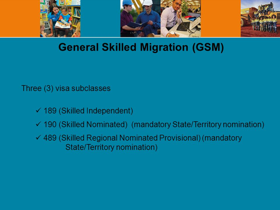 General Skilled Migration (GSM) Three (3) visa subclasses 189 (Skilled Independent) 190 (Skilled Nominated) (mandatory State/Territory nomination) 489 (Skilled Regional Nominated Provisional) (mandatory State/Territory nomination)