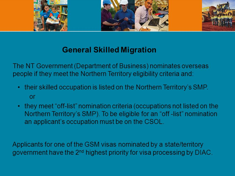 General Skilled Migration The NT Government (Department of Business) nominates overseas people if they meet the Northern Territory eligibility criteria and: their skilled occupation is listed on the Northern Territorys SMP.