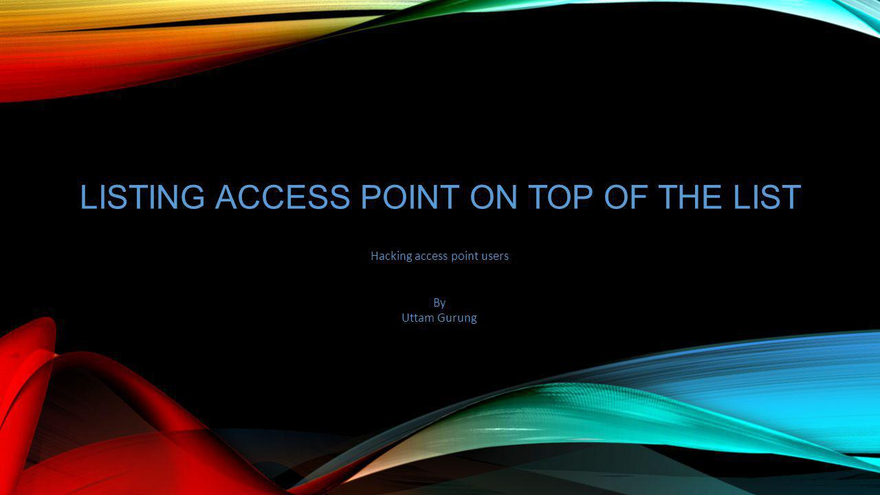 LISTING ACCESS POINT ON TOP OF THE LIST Hacking access point users By Uttam Gurung