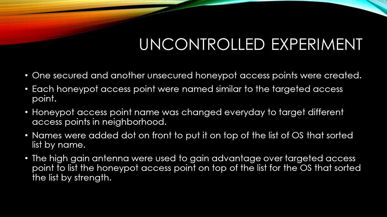 UNCONTROLLED EXPERIMENT One secured and another unsecured honeypot access points were created.