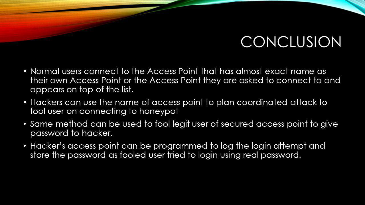 CONCLUSION Normal users connect to the Access Point that has almost exact name as their own Access Point or the Access Point they are asked to connect to and appears on top of the list.