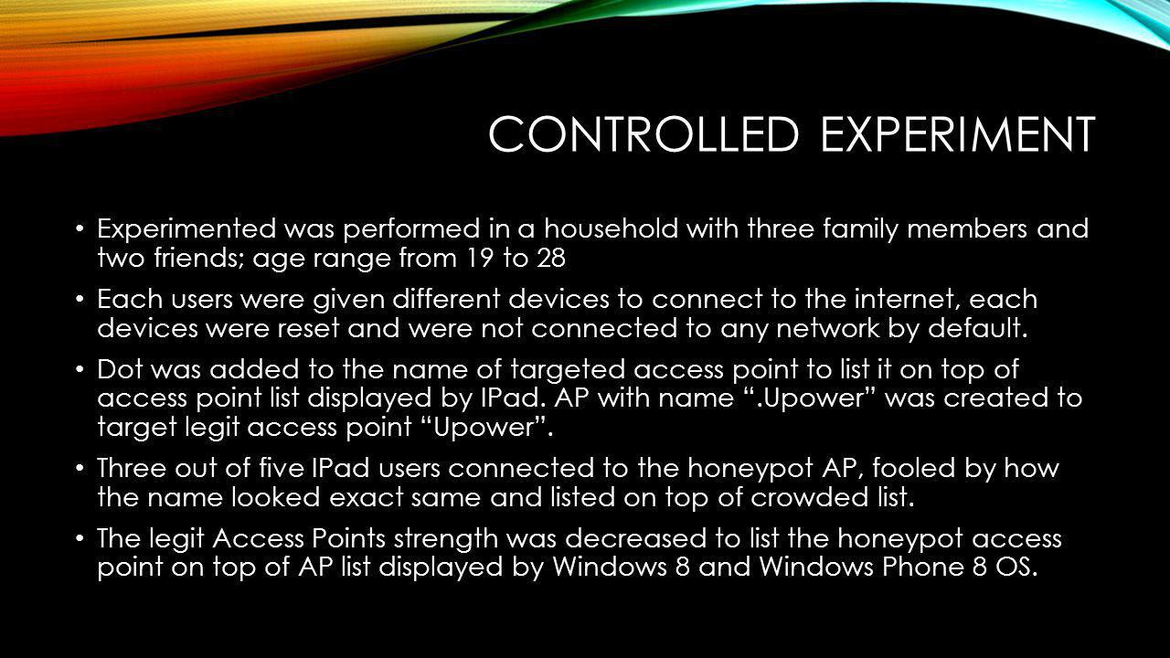 CONTROLLED EXPERIMENT Experimented was performed in a household with three family members and two friends; age range from 19 to 28 Each users were given different devices to connect to the internet, each devices were reset and were not connected to any network by default.