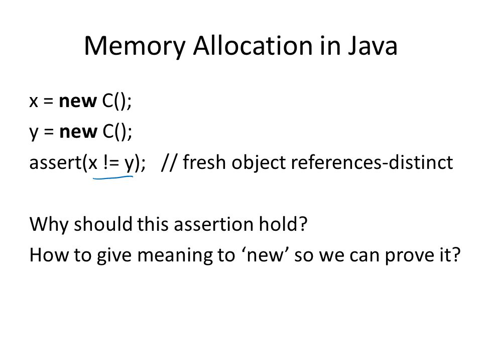 Memory Allocation in Java x = new C(); y = new C(); assert(x != y); // fresh object references-distinct Why should this assertion hold? How to give me