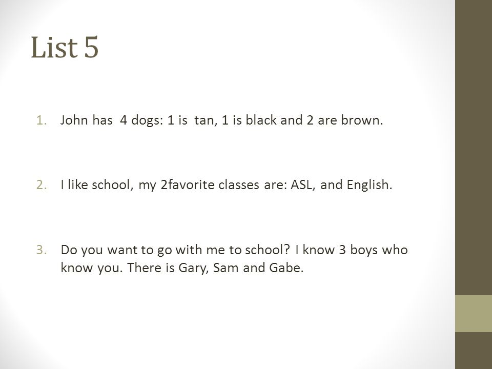 List 5 1.John has 4 dogs: 1 is tan, 1 is black and 2 are brown. 2.I like school, my 2favorite classes are: ASL, and English. 3.Do you want to go with
