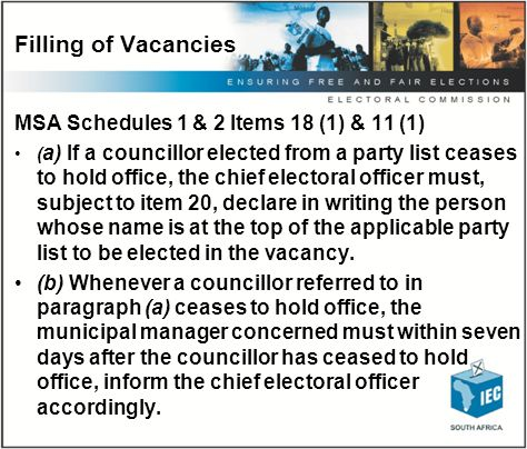 Filling vacancies & changing the order MSA – Schedules 1 & 2 Items 20 (1) & 13 (1) (1) A party may supplement, change or increase its list at any time, provided that if a councillor elected according to a party list, ceases to hold office, the party concerned may supplement, change or increase its list by not later than 21 days after the councillor has ceased to hold office.