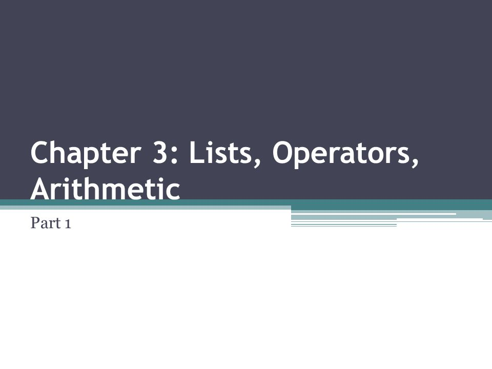 Chapter 3: Lists, Operators, Arithmetic Part 1