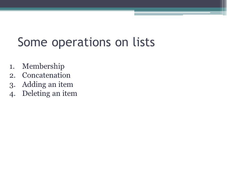 Some operations on lists 1.Membership 2.Concatenation 3.Adding an item 4.Deleting an item