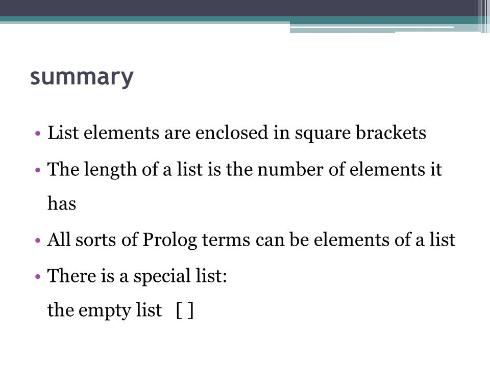 List elements are enclosed in square brackets The length of a list is the number of elements it has All sorts of Prolog terms can be elements of a list There is a special list: the empty list [ ]