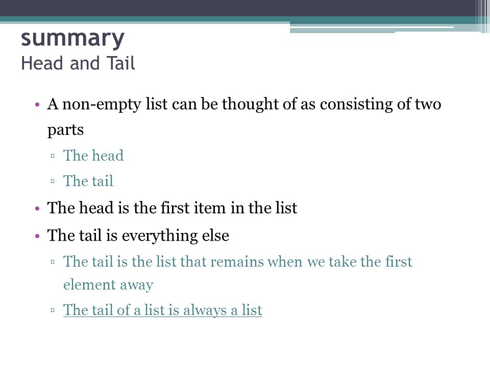 summary Head and Tail A non-empty list can be thought of as consisting of two parts The head The tail The head is the first item in the list The tail is everything else The tail is the list that remains when we take the first element away The tail of a list is always a list
