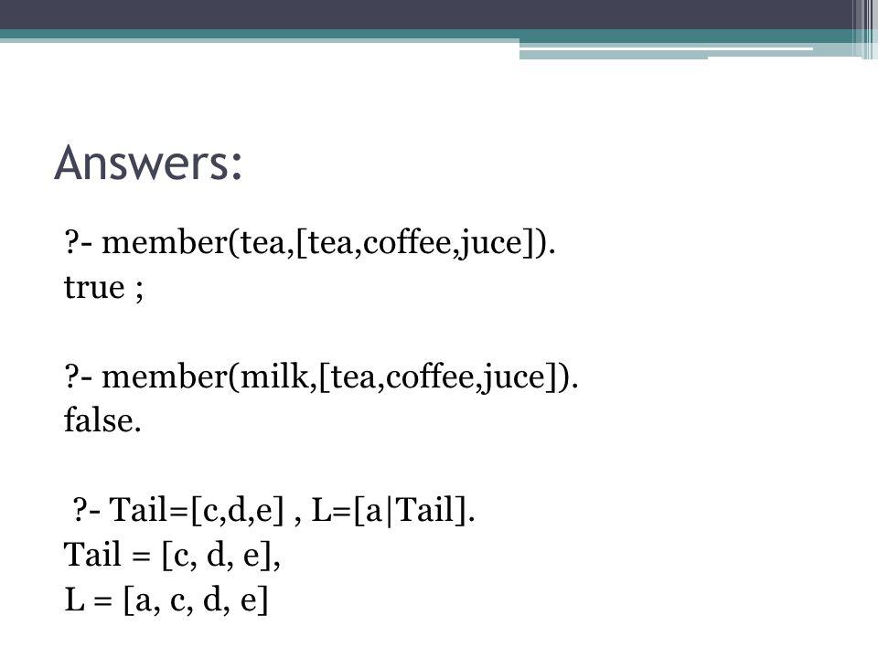 Answers: ?- member(tea,[tea,coffee,juce]). true ; ?- member(milk,[tea,coffee,juce]).