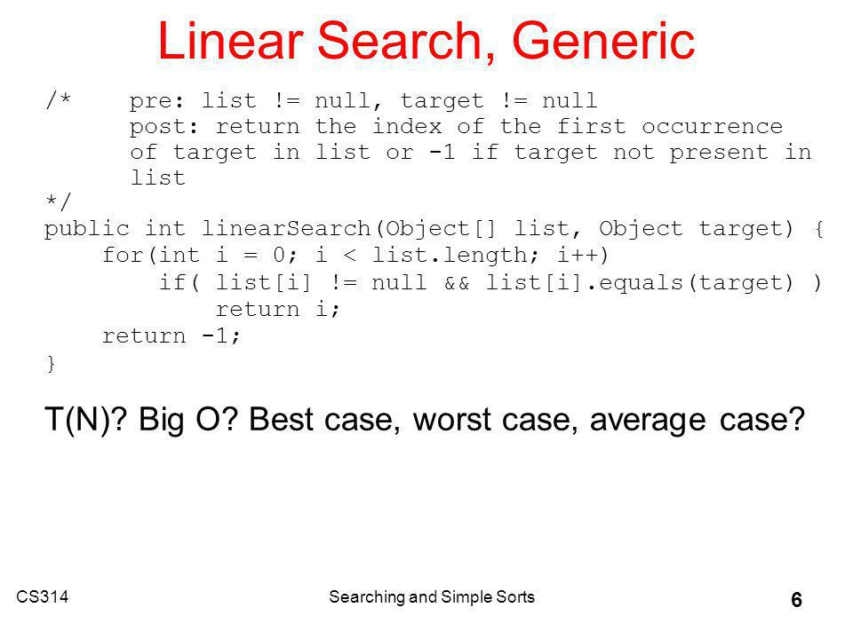 CS314Searching and Simple Sorts 6 Linear Search, Generic /* pre: list != null, target != null post: return the index of the first occurrence of target in list or -1 if target not present in list */ public int linearSearch(Object[] list, Object target) { for(int i = 0; i < list.length; i++) if( list[i] != null && list[i].equals(target) ) return i; return -1; } T(N).