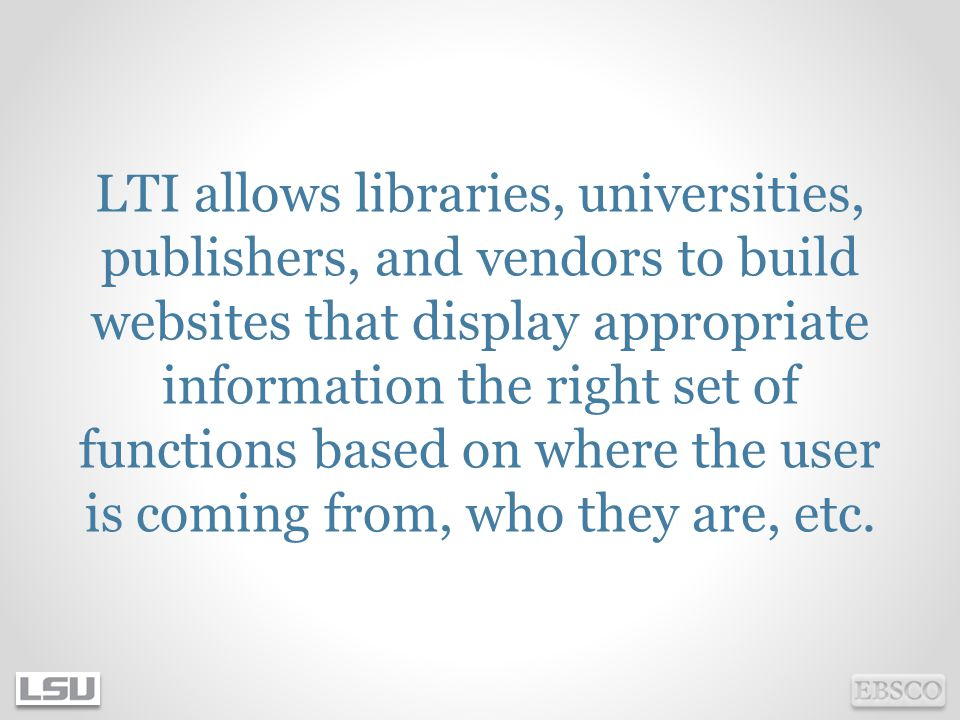 LTI allows libraries, universities, publishers, and vendors to build websites that display appropriate information the right set of functions based on where the user is coming from, who they are, etc.