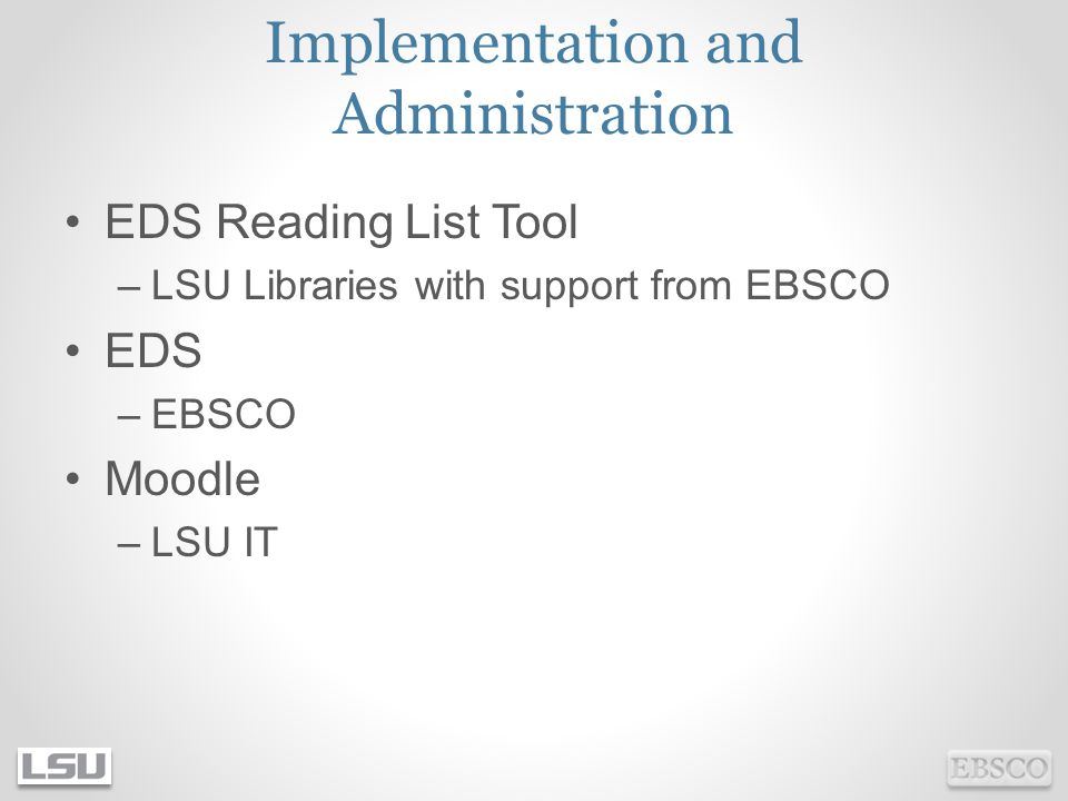 Implementation and Administration EDS Reading List Tool –LSU Libraries with support from EBSCO EDS –EBSCO Moodle –LSU IT