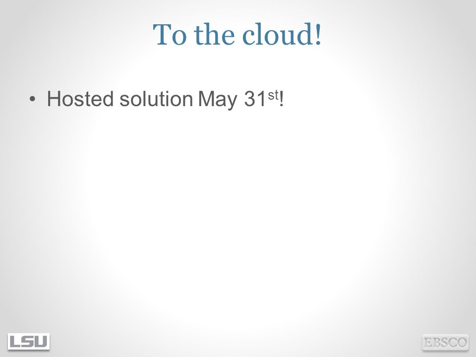 To the cloud! Hosted solution May 31 st !
