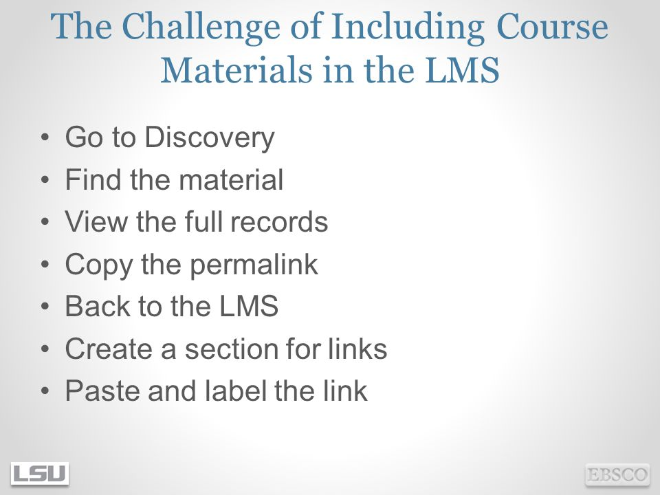 The Challenge of Including Course Materials in the LMS Go to Discovery Find the material View the full records Copy the permalink Back to the LMS Create a section for links Paste and label the link
