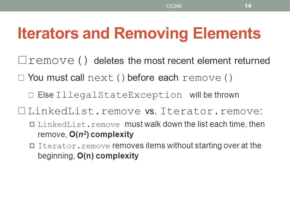 Iterators and Removing Elements remove() deletes the most recent element returned You must call next() before each remove() Else IllegalStateException