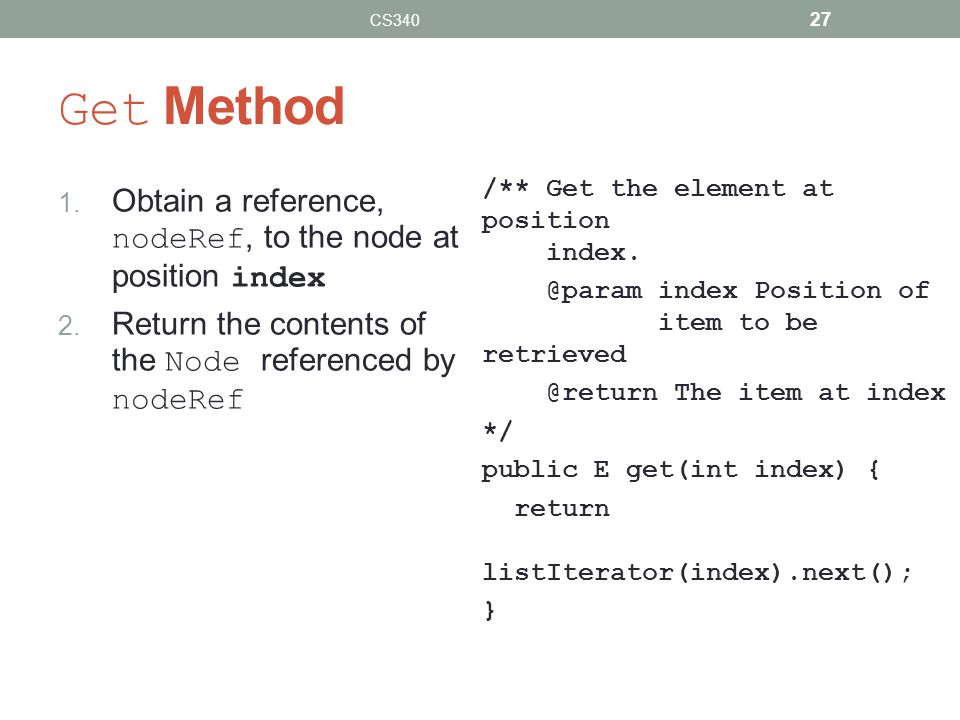 Get Method 1. Obtain a reference, nodeRef, to the node at position index 2. Return the contents of the Node referenced by nodeRef /** Get the element