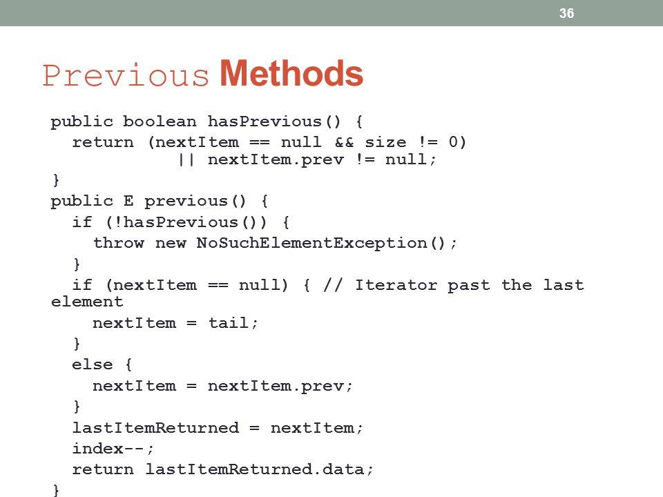 Previous Methods public boolean hasPrevious() { return (nextItem == null && size != 0) || nextItem.prev != null; } public E previous() { if (!hasPrevious()) { throw new NoSuchElementException(); } if (nextItem == null) { // Iterator past the last element nextItem = tail; } else { nextItem = nextItem.prev; } lastItemReturned = nextItem; index--; return lastItemReturned.data; } 36