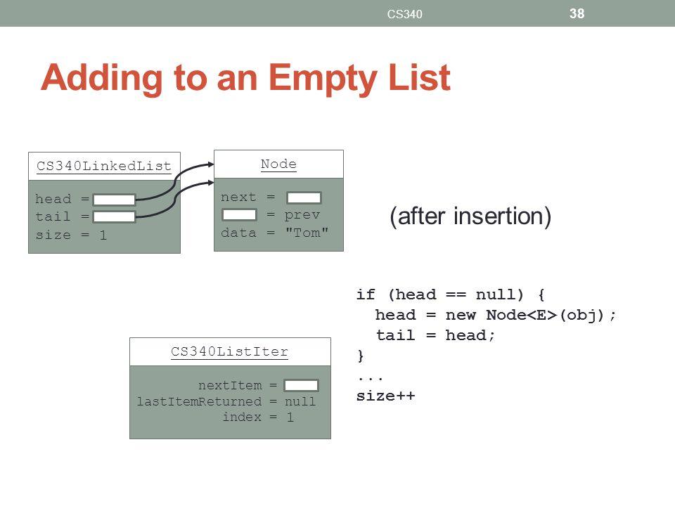 Adding to an Empty List CS340 38 if (head == null) { head = new Node (obj); tail = head; }...