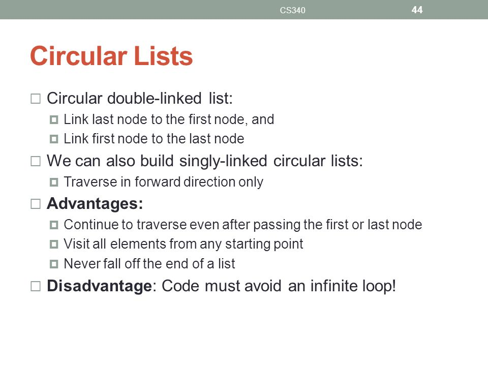Circular Lists Circular double-linked list: Link last node to the first node, and Link first node to the last node We can also build singly-linked cir