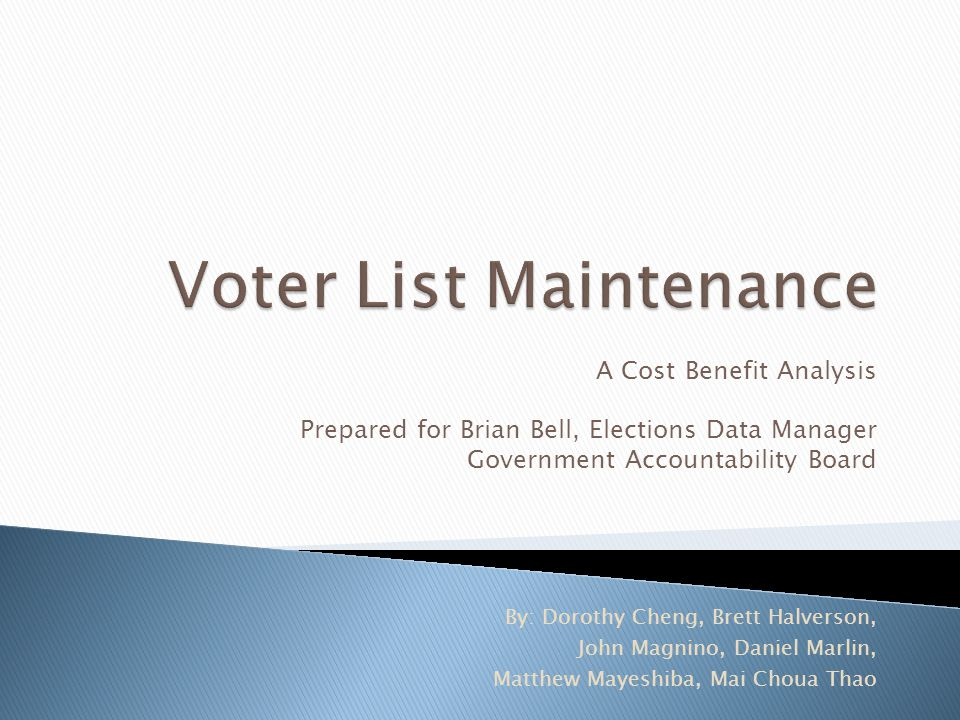 A Cost Benefit Analysis Prepared for Brian Bell, Elections Data Manager Government Accountability Board By: Dorothy Cheng, Brett Halverson, John Magni
