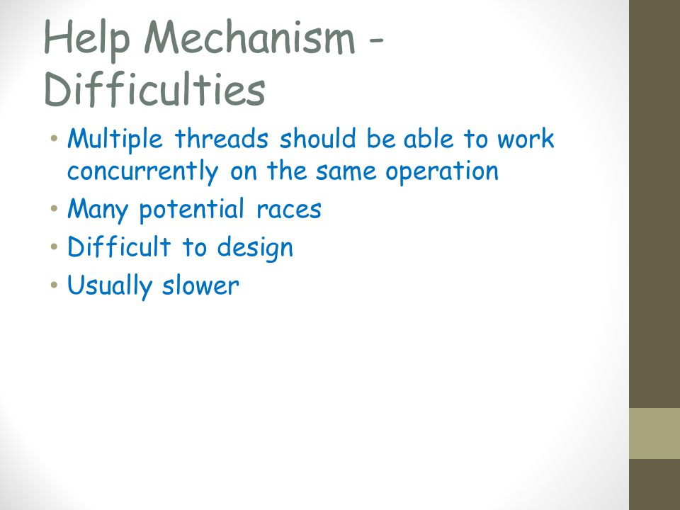 Help Mechanism - Difficulties Multiple threads should be able to work concurrently on the same operation Many potential races Difficult to design Usually slower