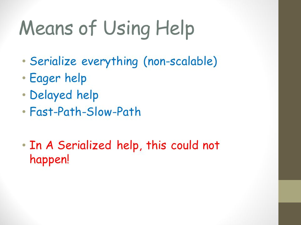 Means of Using Help Serialize everything (non-scalable) Eager help Delayed help Fast-Path-Slow-Path In A Serialized help, this could not happen!