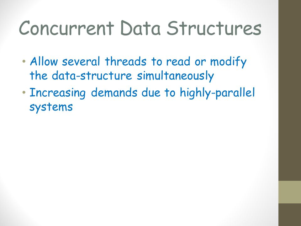 Concurrent Data Structures Allow several threads to read or modify the data-structure simultaneously Increasing demands due to highly-parallel systems