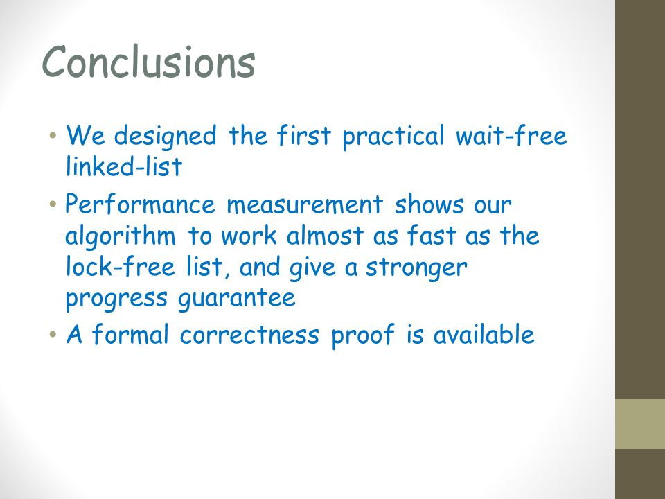 Conclusions We designed the first practical wait-free linked-list Performance measurement shows our algorithm to work almost as fast as the lock-free list, and give a stronger progress guarantee A formal correctness proof is available