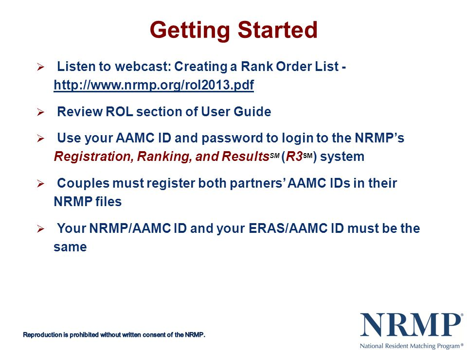 Getting Started Listen to webcast: Creating a Rank Order List Review ROL section of User Guide Use your AAMC ID and password to login to the NRMPs Registration, Ranking, and Results SM (R3 SM ) system Couples must register both partners AAMC IDs in their NRMP files Your NRMP/AAMC ID and your ERAS/AAMC ID must be the same