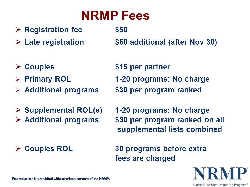 NRMP Fees Registration fee$50 Late registration$50 additional (after Nov 30) Couples$15 per partner Primary ROL 1-20 programs: No charge Additional programs$30 per program ranked Supplemental ROL(s)1-20 programs: No charge Additional programs$30 per program ranked on all supplemental lists combined Couples ROL30 programs before extra fees are charged
