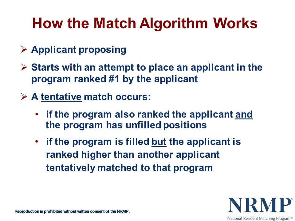 How the Match Algorithm Works Applicant proposing Starts with an attempt to place an applicant in the program ranked #1 by the applicant A tentative match occurs: if the program also ranked the applicant and the program has unfilled positions if the program is filled but the applicant is ranked higher than another applicant tentatively matched to that program