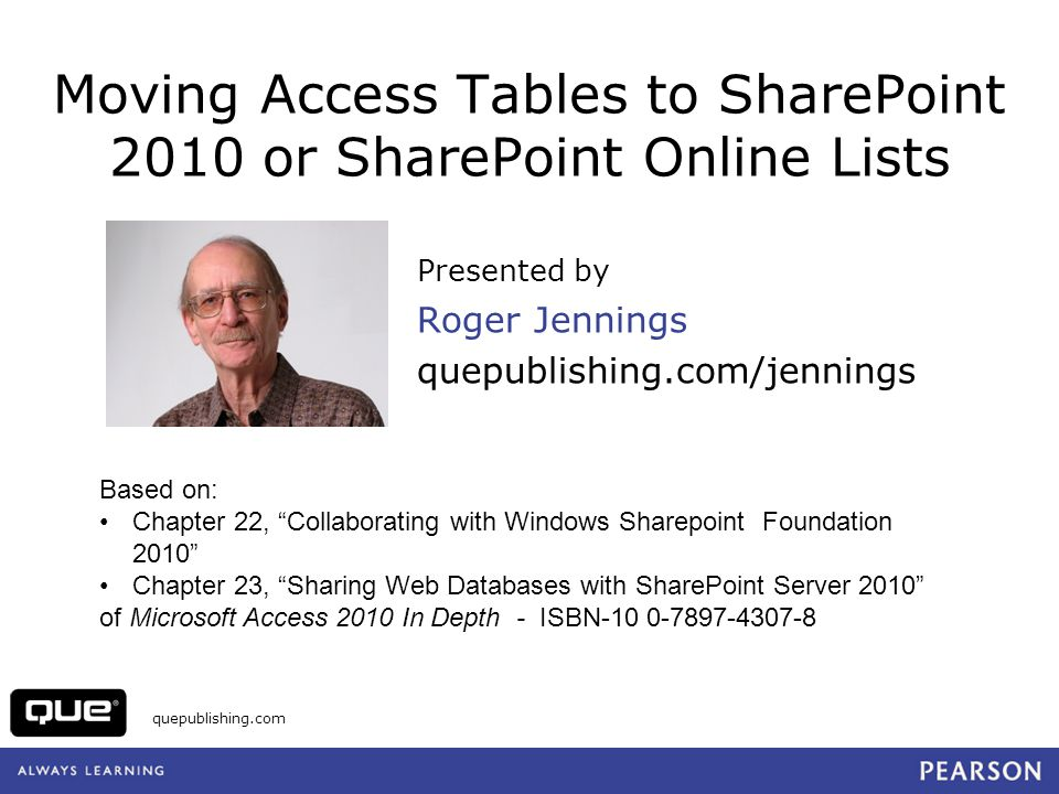 quepublishing.com Moving Access Tables to SharePoint 2010 or SharePoint Online Lists Presented by Roger Jennings quepublishing.com/jennings Based on: