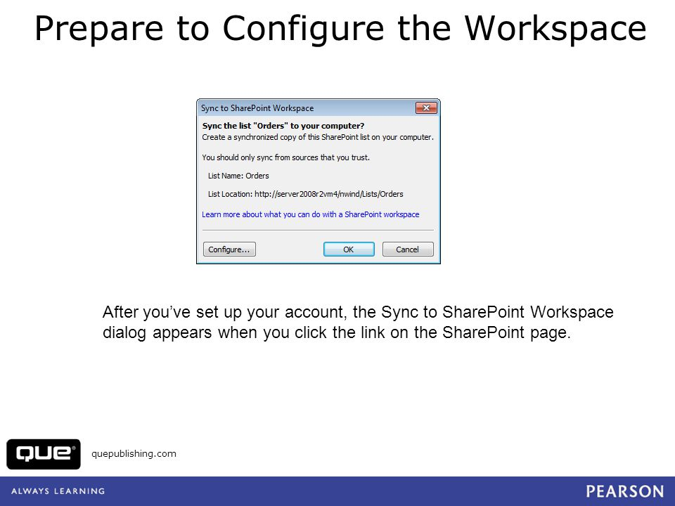 quepublishing.com Prepare to Configure the Workspace After youve set up your account, the Sync to SharePoint Workspace dialog appears when you click t