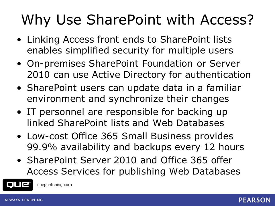 quepublishing.com Web Database Benefits Extend the reach of Access applications to business partners, customers, telecommuters, salespersons Use Windows security with on-premises and hosted SharePoint; Office 365 uses subscriber logins.